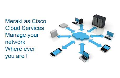 Meraki as Cisco Cloud Services - Manage your network Where ever you are!