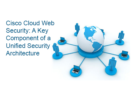Cisco Cloud Web Security: A Key Component of a Unified Security Architecture